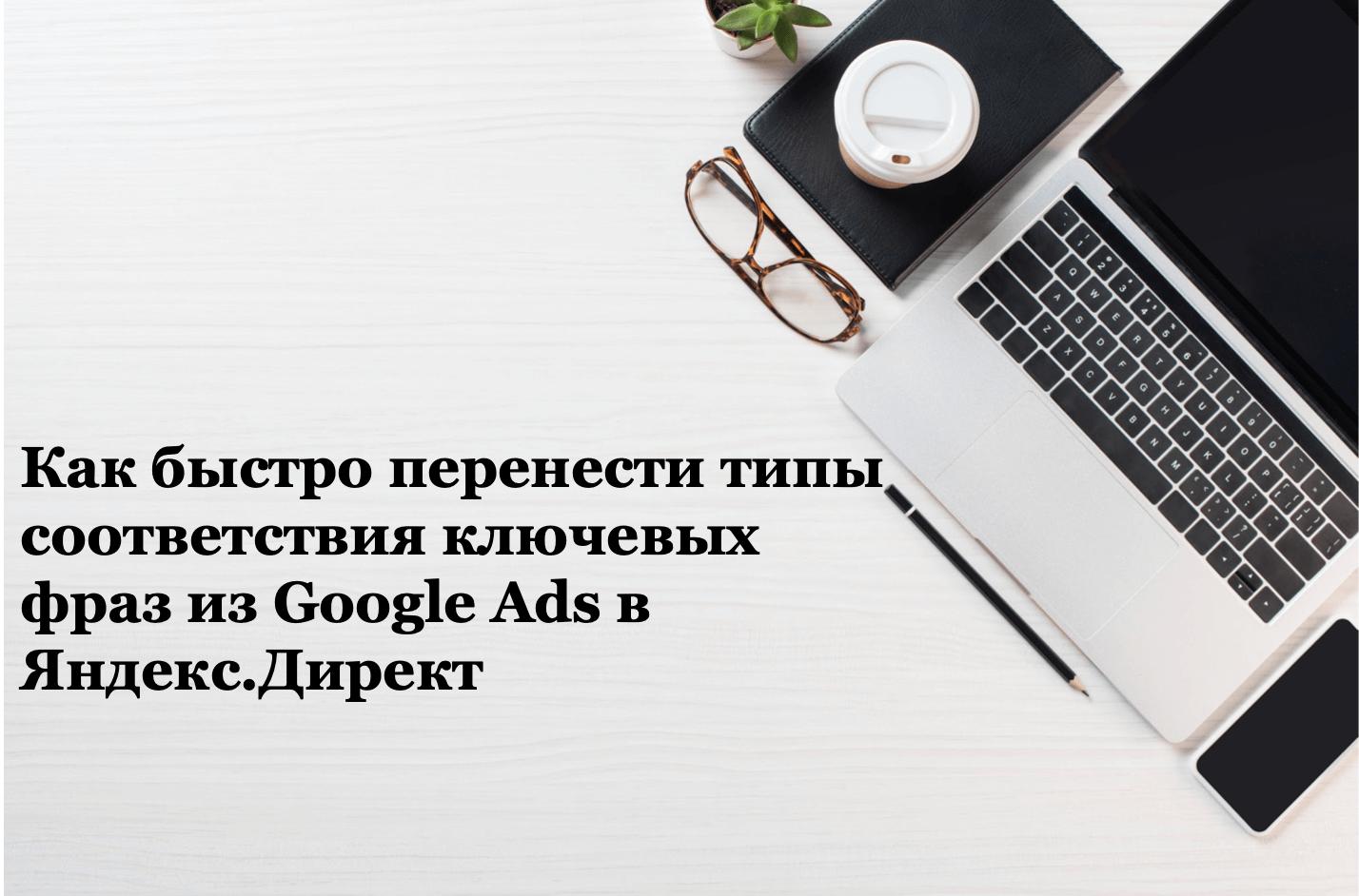 Как быстро перенести типы соответствия ключевых фраз из Google Ads в Яндекс.Директ