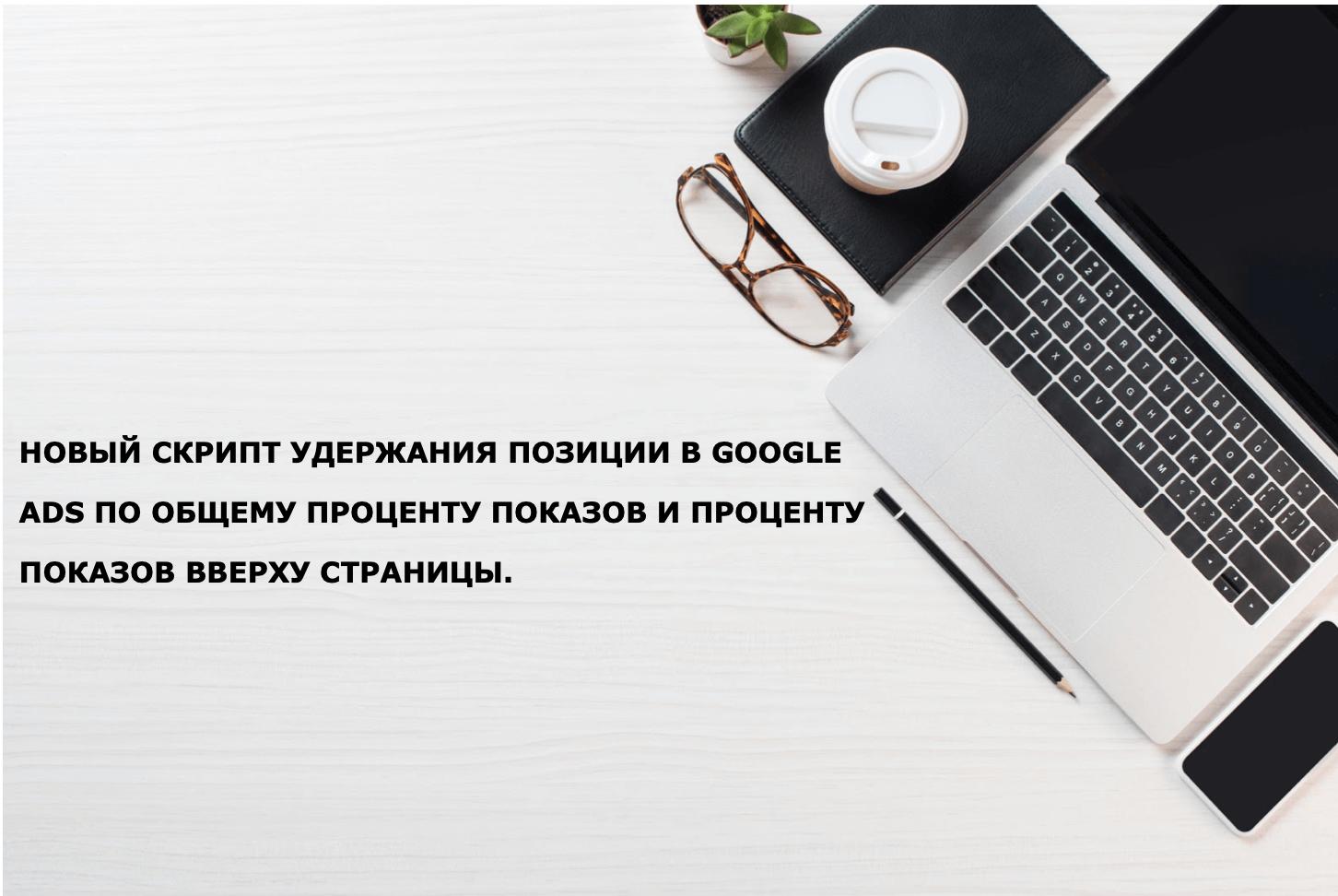 Новый скрипт удержания позиции в Google Ads по общему проценту показов и проценту показов вверху страницы.