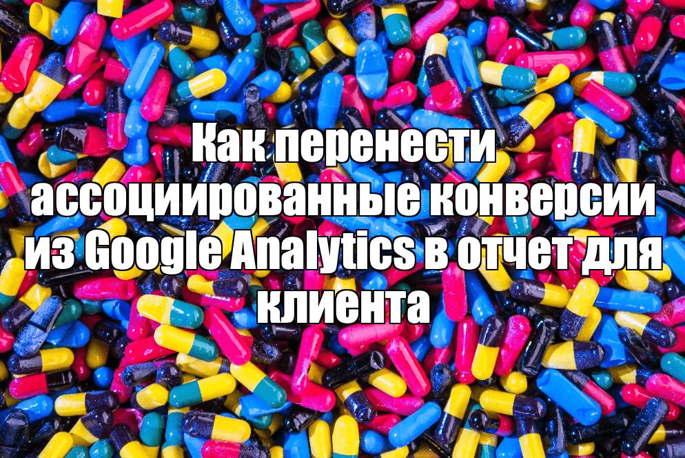 Как перенести ассоциированные конверсии из Google Analytics в отчет для клиента